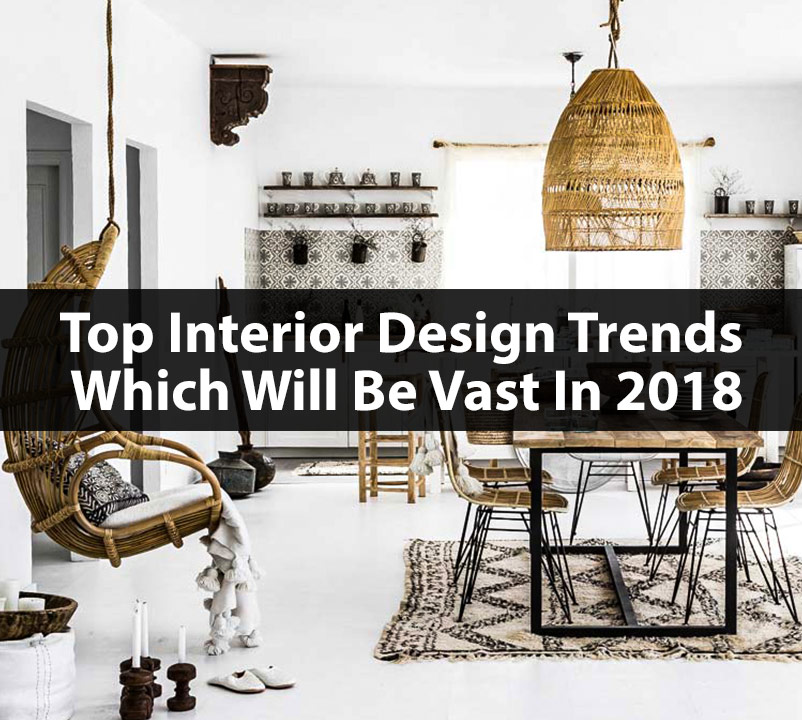 Top Interior Design Trends Which Will Be Vast